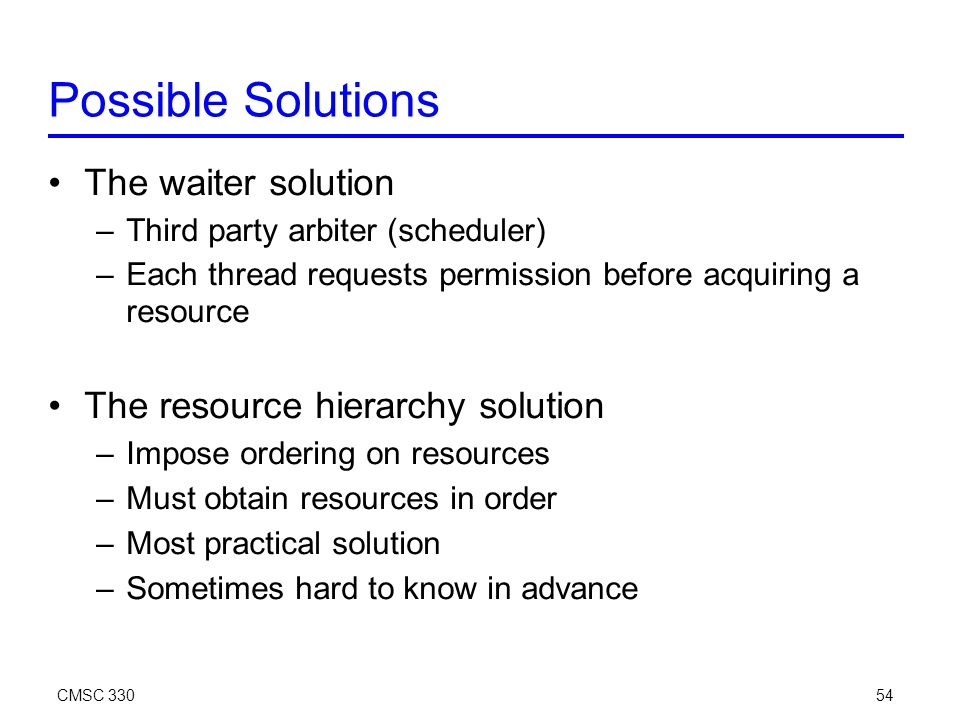 CMSC 33054 Possible Solutions The waiter solution –Third party arbiter (scheduler) –Each thread requests permission before acquiring a resource The resource hierarchy solution –Impose ordering on resources –Must obtain resources in order –Most practical solution –Sometimes hard to know in advance
