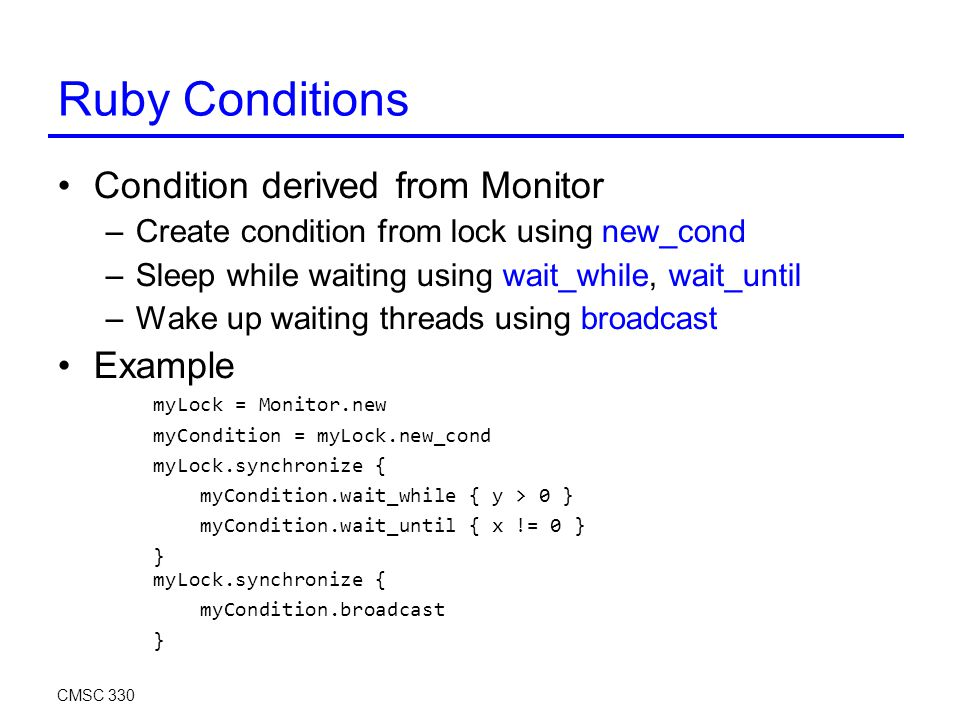 Ruby Conditions Condition derived from Monitor –Create condition from lock using new_cond –Sleep while waiting using wait_while, wait_until –Wake up waiting threads using broadcast Example myLock = Monitor.new myCondition = myLock.new_cond myLock.synchronize { myCondition.wait_while { y > 0 } myCondition.wait_until { x != 0 } } myLock.synchronize { myCondition.broadcast } CMSC 330