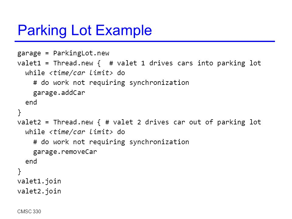 Parking Lot Example garage = ParkingLot.new valet1 = Thread.new { # valet 1 drives cars into parking lot while do # do work not requiring synchronization garage.addCar end } valet2 = Thread.new { # valet 2 drives car out of parking lot while do # do work not requiring synchronization garage.removeCar end } valet1.join valet2.join CMSC 330