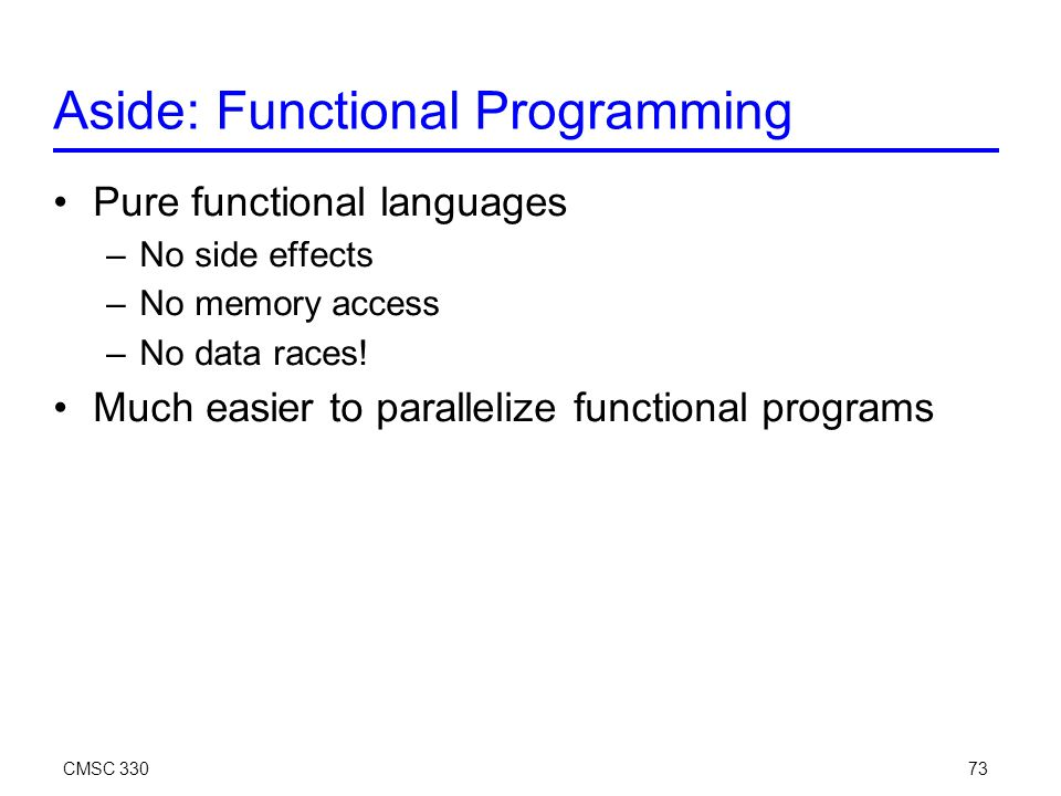 CMSC 33073 Aside: Functional Programming Pure functional languages –No side effects –No memory access –No data races.