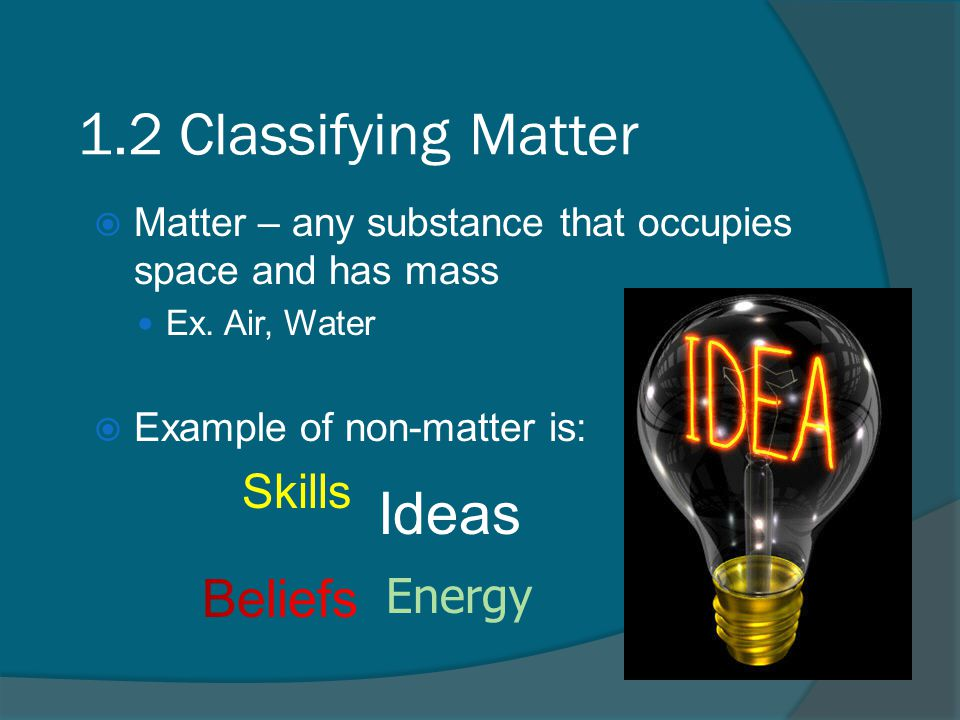 1.2 Classifying Matter  Matter – any substance that occupies space and has mass Ex.