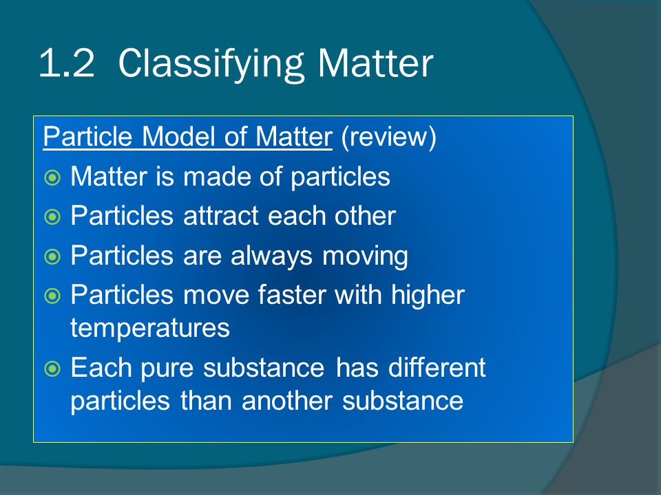 1.2 Classifying Matter Particle Model of Matter (review)  Matter is made of particles  Particles attract each other  Particles are always moving  Particles move faster with higher temperatures  Each pure substance has different particles than another substance
