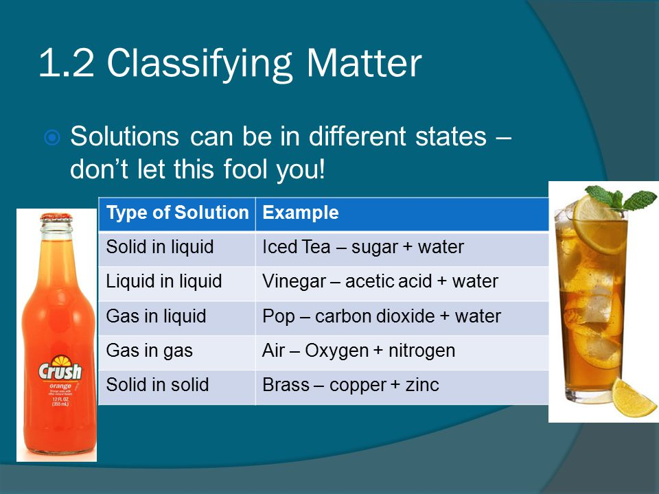 1.2 Classifying Matter  Solutions can be in different states – don't let this fool you.