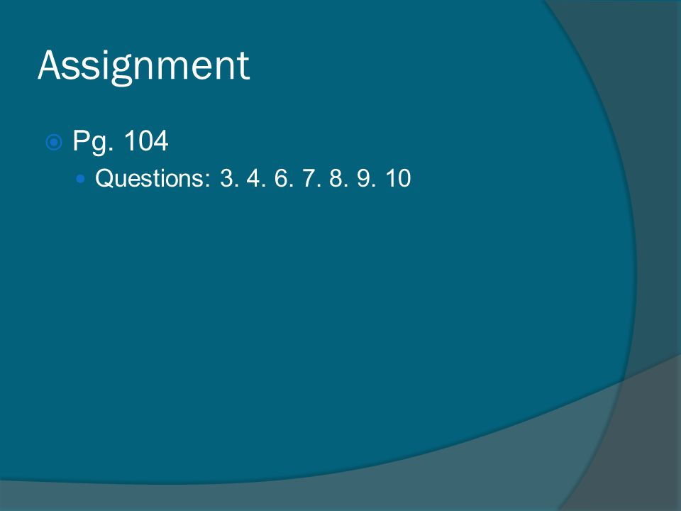 Assignment  Pg. 104 Questions: 3. 4. 6. 7. 8. 9. 10