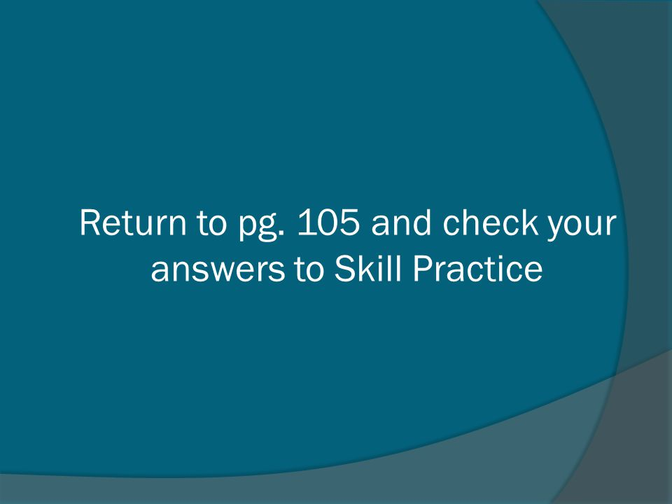 Return to pg. 105 and check your answers to Skill Practice