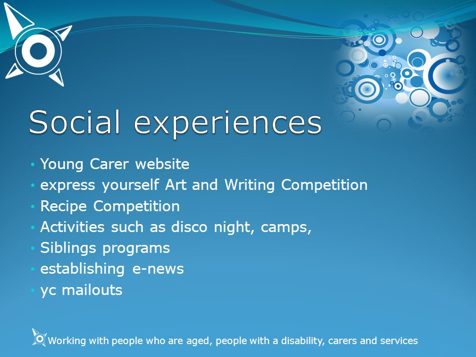 Working with people who are aged, people with a disability, carers and services Young Carer website express yourself Art and Writing Competition Recipe Competition Activities such as disco night, camps, Siblings programs establishing e-news yc mailouts