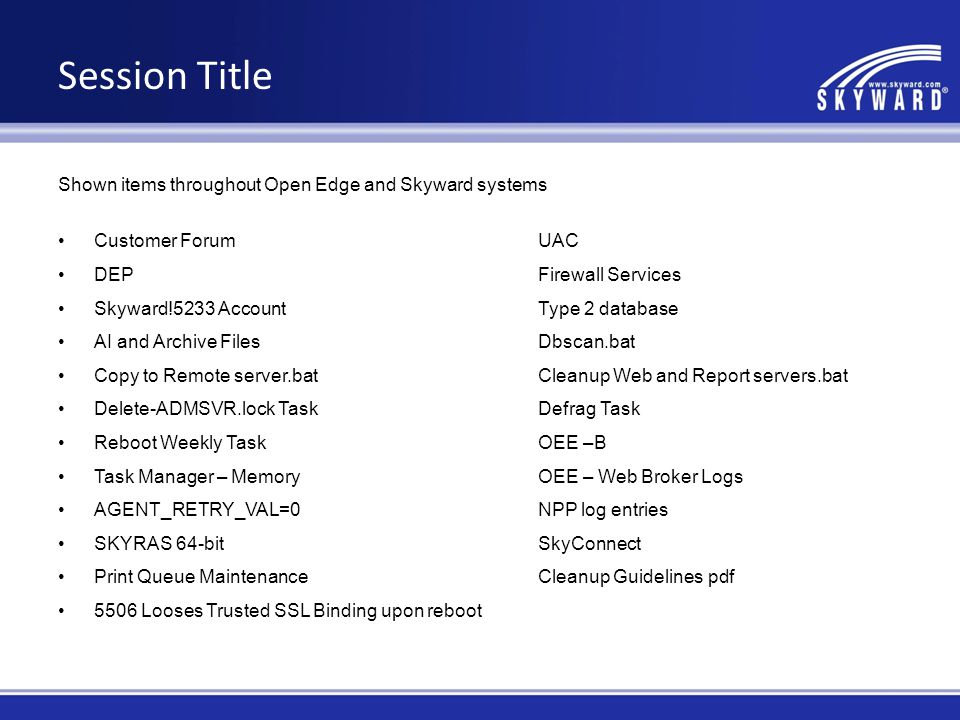 Session Title Shown items throughout Open Edge and Skyward systems Customer ForumUAC DEPFirewall Services Skyward!5233 AccountType 2 database AI and Archive FilesDbscan.bat Copy to Remote server.batCleanup Web and Report servers.bat Delete-ADMSVR.lock TaskDefrag Task Reboot Weekly TaskOEE –B Task Manager – MemoryOEE – Web Broker Logs AGENT_RETRY_VAL=0NPP log entries SKYRAS 64-bitSkyConnect Print Queue MaintenanceCleanup Guidelines pdf 5506 Looses Trusted SSL Binding upon reboot