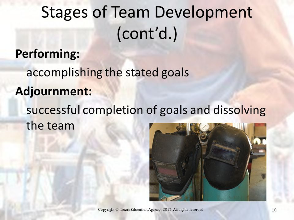 Stages of Team Development (cont'd.) Performing: accomplishing the stated goals Adjournment: successful completion of goals and dissolving the team 16 Copyright © Texas Education Agency, 2012.