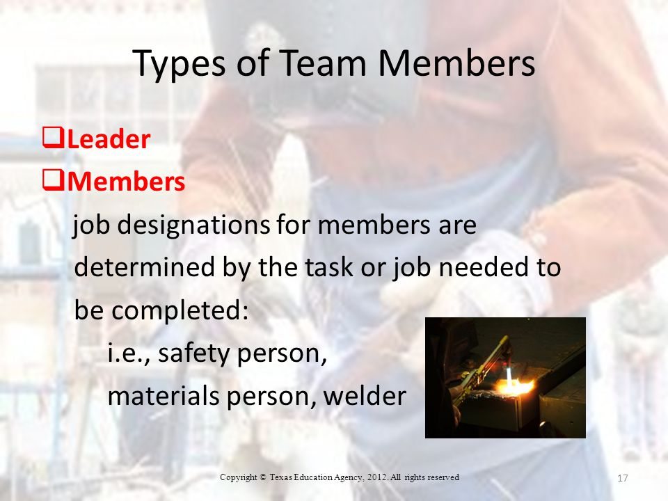 Types of Team Members  Leader  Members job designations for members are determined by the task or job needed to be completed: i.e., safety person, materials person, welder 17 Copyright © Texas Education Agency, 2012.