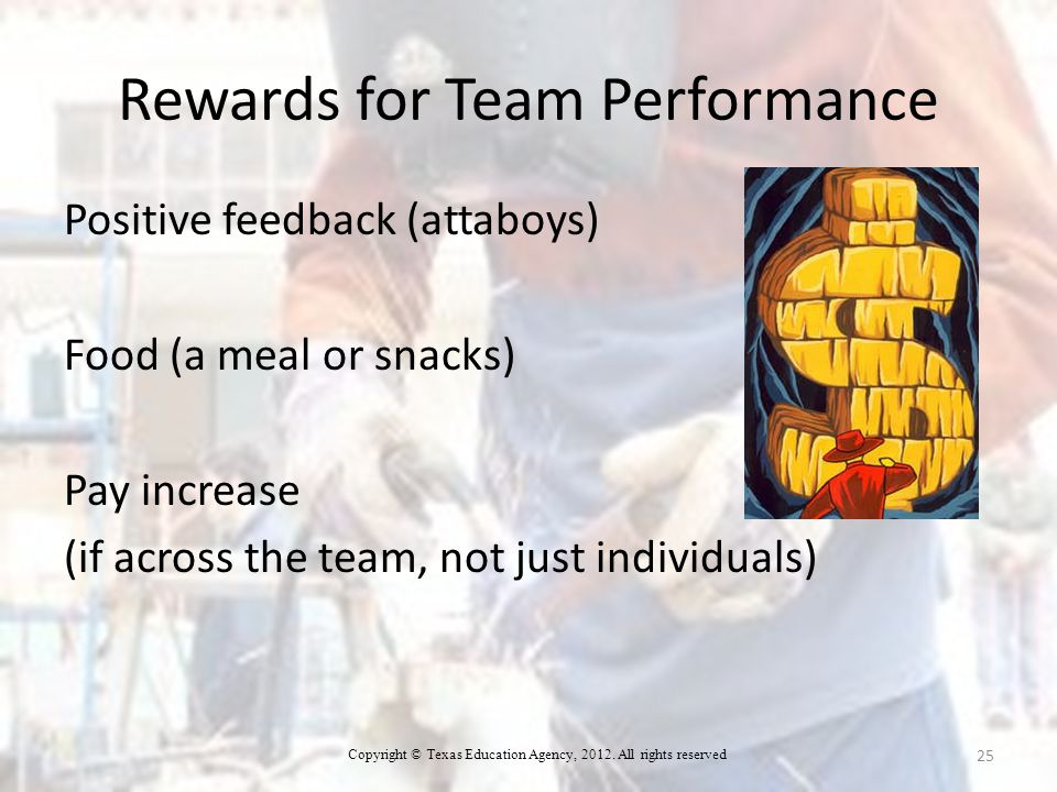 Rewards for Team Performance Positive feedback (attaboys) Food (a meal or snacks) Pay increase (if across the team, not just individuals) 25 Copyright © Texas Education Agency, 2012.