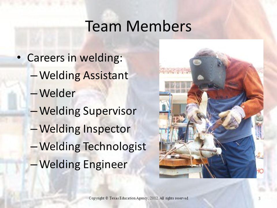 Team Members Careers in welding: – Welding Assistant – Welder – Welding Supervisor – Welding Inspector – Welding Technologist – Welding Engineer 3 Copyright © Texas Education Agency, 2012.