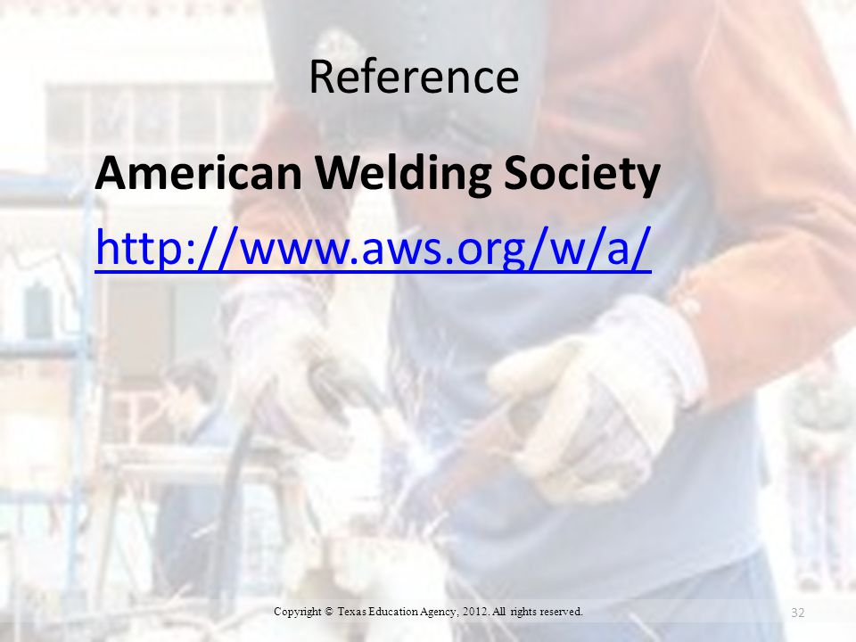 Reference American Welding Society http://www.aws.org/w/a/ 32 Copyright © Texas Education Agency, 2012.