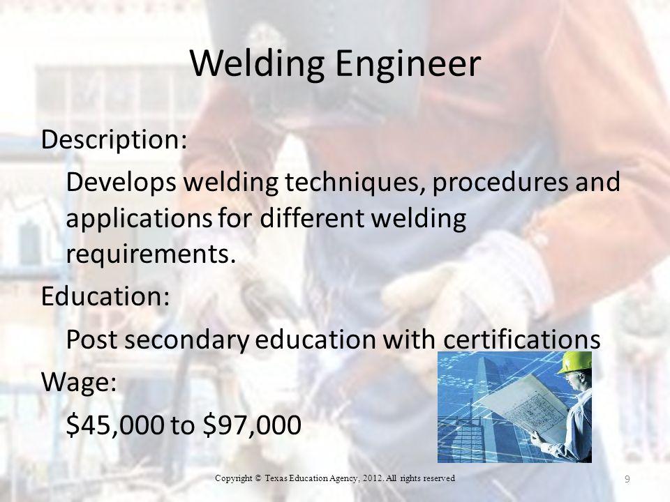 Welding Engineer Description: Develops welding techniques, procedures and applications for different welding requirements.