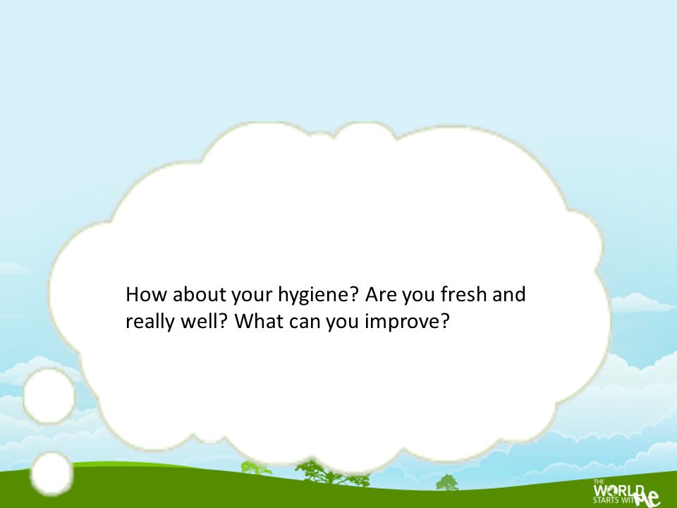 How about your hygiene? Are you fresh and really well? What can you improve?