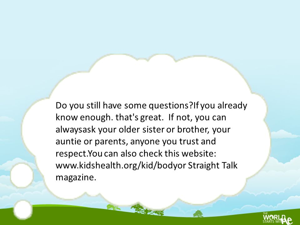 Do you still have some questions?If you already know enough. that's great. If not, you can alwaysask your older sister or brother, your auntie or pare
