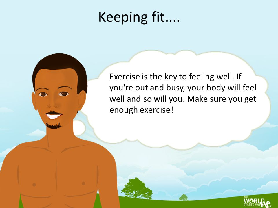 Exercise is the key to feeling well. If you're out and busy, your body will feel well and so will you. Make sure you get enough exercise! Keeping fit.