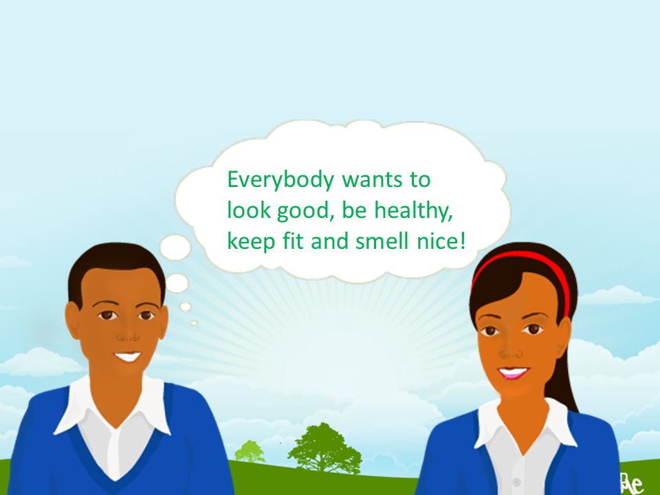 Everybody wants to look good, be healthy, keep fit and smell nice!