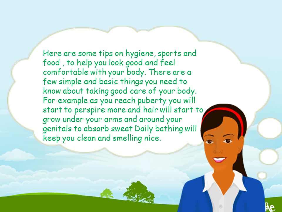 Here are some tips on hygiene, sports and food, to help you look good and feel comfortable with your body. There are a few simple and basic things you