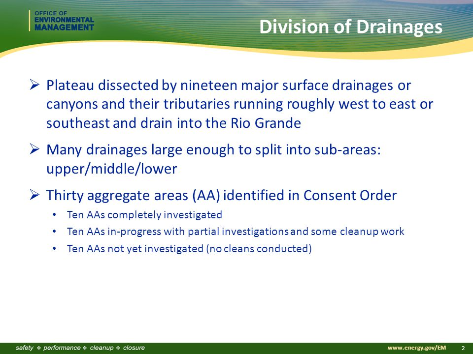 www.energy.gov/EM 2 Division of Drainages  Plateau dissected by nineteen major surface drainages or canyons and their tributaries running roughly west to east or southeast and drain into the Rio Grande  Many drainages large enough to split into sub-areas: upper/middle/lower  Thirty aggregate areas (AA) identified in Consent Order Ten AAs completely investigated Ten AAs in-progress with partial investigations and some cleanup work Ten AAs not yet investigated (no cleans conducted)