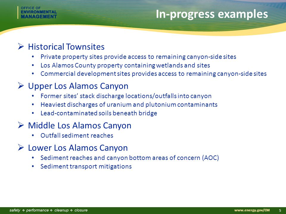 www.energy.gov/EM 5 In-progress examples  Historical Townsites Private property sites provide access to remaining canyon-side sites Los Alamos County property containing wetlands and sites Commercial development sites provides access to remaining canyon-side sites  Upper Los Alamos Canyon Former sites' stack discharge locations/outfalls into canyon Heaviest discharges of uranium and plutonium contaminants Lead-contaminated soils beneath bridge  Middle Los Alamos Canyon Outfall sediment reaches  Lower Los Alamos Canyon Sediment reaches and canyon bottom areas of concern (AOC) Sediment transport mitigations