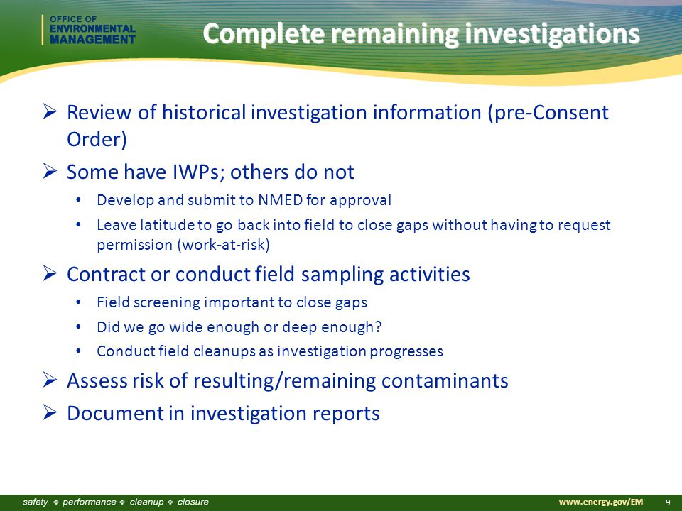 www.energy.gov/EM 9 Complete remaining investigations  Review of historical investigation information (pre-Consent Order)  Some have IWPs; others do not Develop and submit to NMED for approval Leave latitude to go back into field to close gaps without having to request permission (work-at-risk)  Contract or conduct field sampling activities Field screening important to close gaps Did we go wide enough or deep enough.