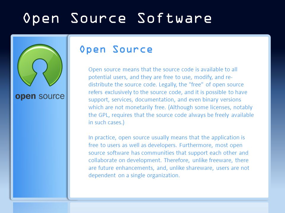Open Source Open source means that the source code is available to all potential users, and they are free to use, modify, and re- distribute the source code.