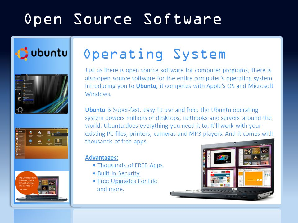 Operating System Just as there is open source software for computer programs, there is also open source software for the entire computer's operating system.