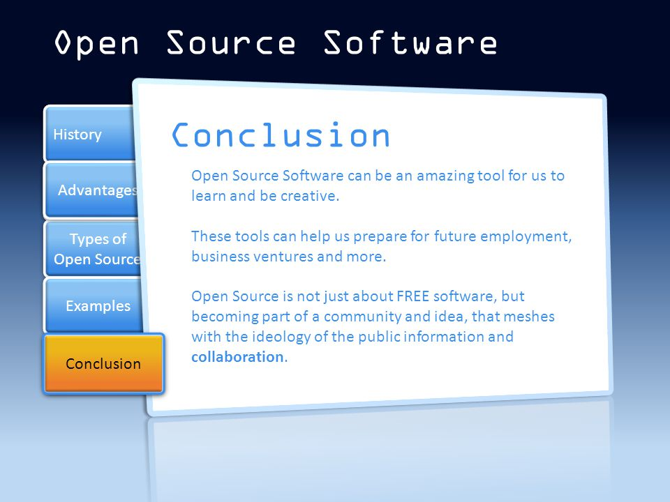 Types of Open Source Types of Open Source Examples History Conclusion Advantages Open Source Software Conclusion Open Source Software can be an amazing tool for us to learn and be creative.