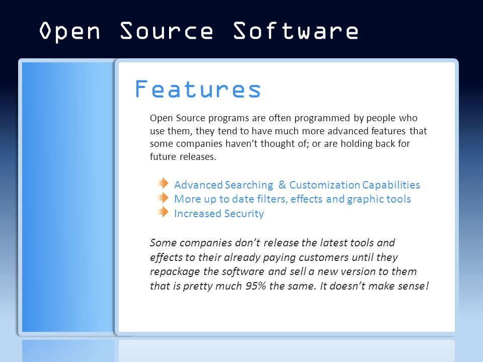 Features Open Source programs are often programmed by people who use them, they tend to have much more advanced features that some companies haven't thought of; or are holding back for future releases.