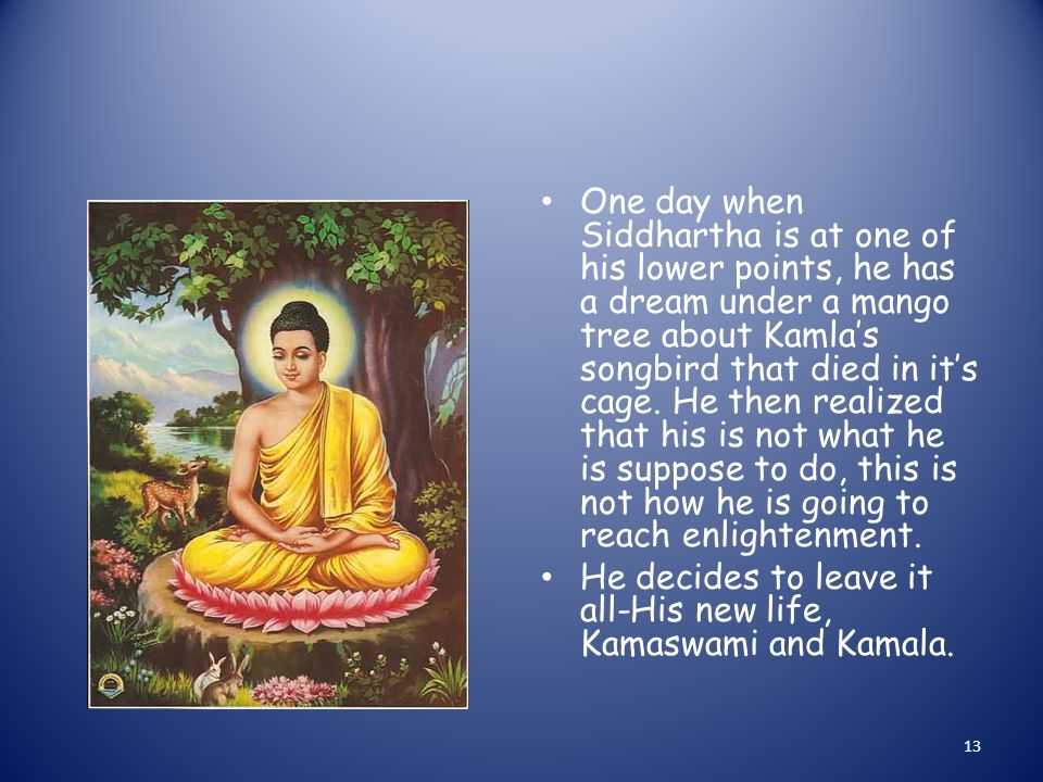 One day when Siddhartha is at one of his lower points, he has a dream under a mango tree about Kamla's songbird that died in it's cage.