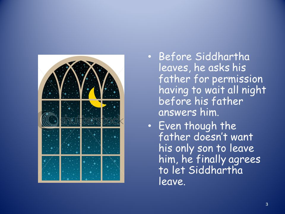 Before Siddhartha leaves, he asks his father for permission having to wait all night before his father answers him.