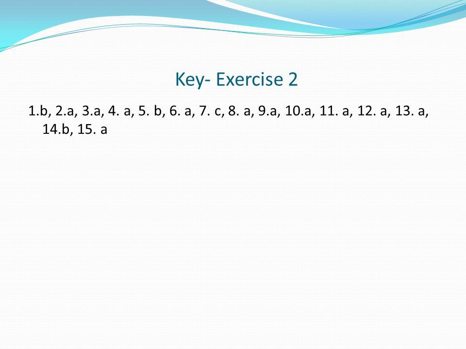 Key- Exercise 2 1.b, 2.a, 3.a, 4. a, 5. b, 6. a, 7.