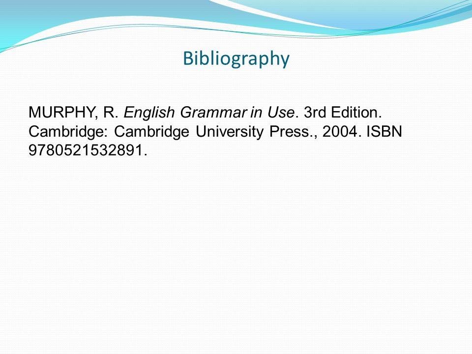 Bibliography MURPHY, R. English Grammar in Use. 3rd Edition.