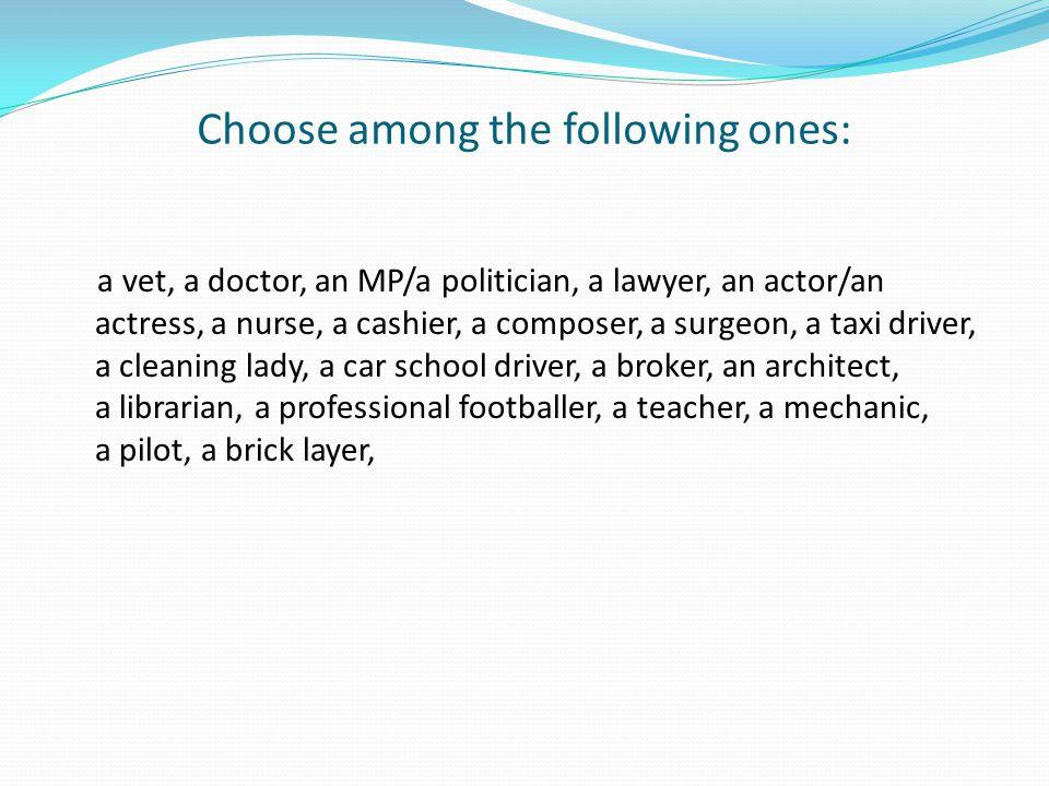 Choose among the following ones: a vet, a doctor, an MP/a politician, a lawyer, an actor/an actress, a nurse, a cashier, a composer, a surgeon, a taxi driver, a cleaning lady, a car school driver, a broker, an architect, a librarian, a professional footballer, a teacher, a mechanic, a pilot, a brick layer,