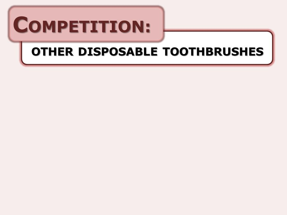 C OMPETITION: OTHER DISPOSABLE TOOTHBRUSHES