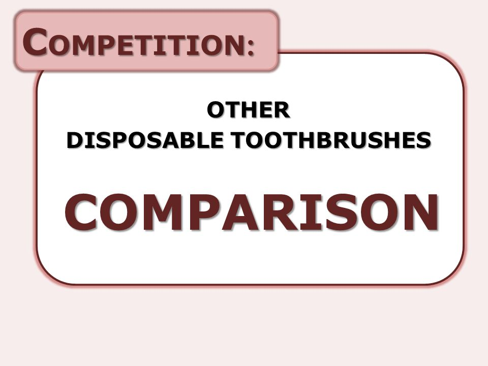 C OMPETITION : OTHER DISPOSABLE TOOTHBRUSHES COMPARISON