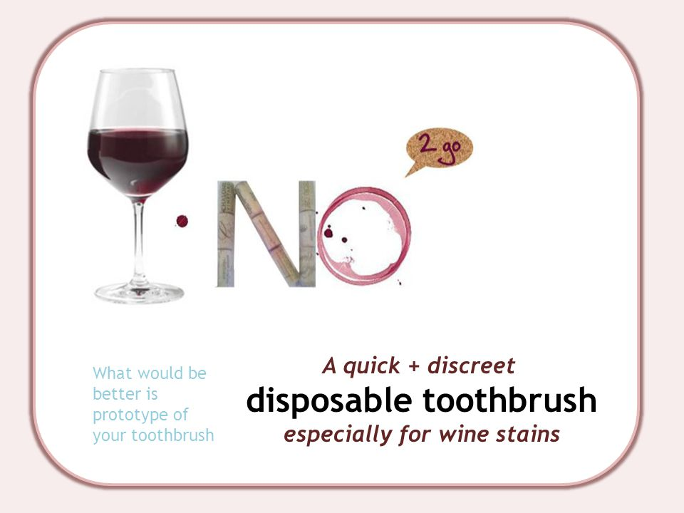 A quick + discreet disposable toothbrush especially for wine stains What would be better is prototype of your toothbrush