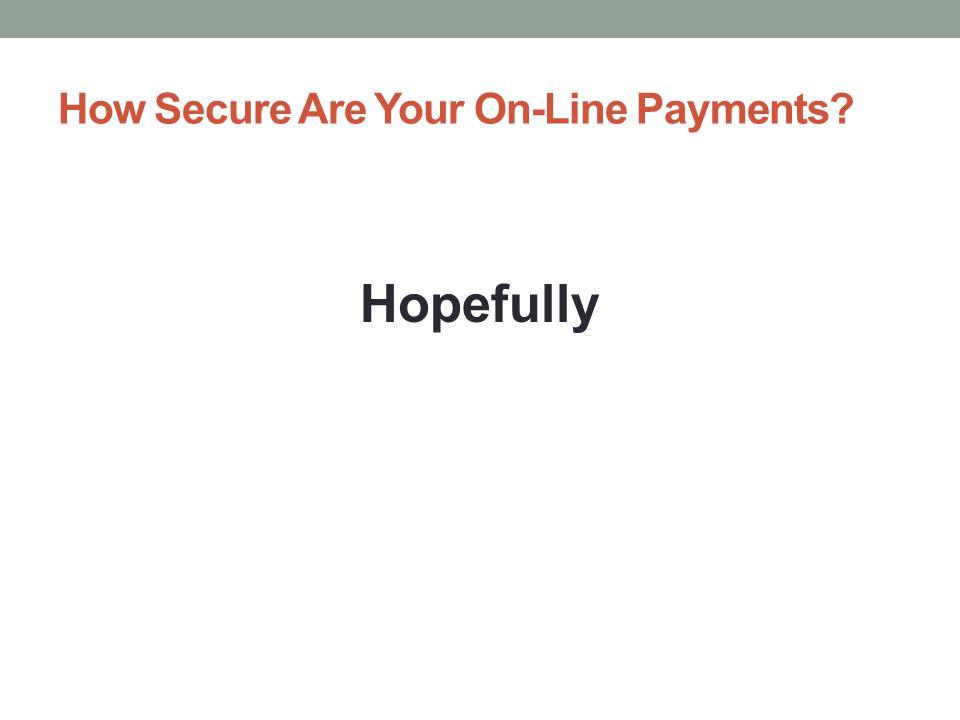 How Secure Are Your On-Line Payments Hopefully
