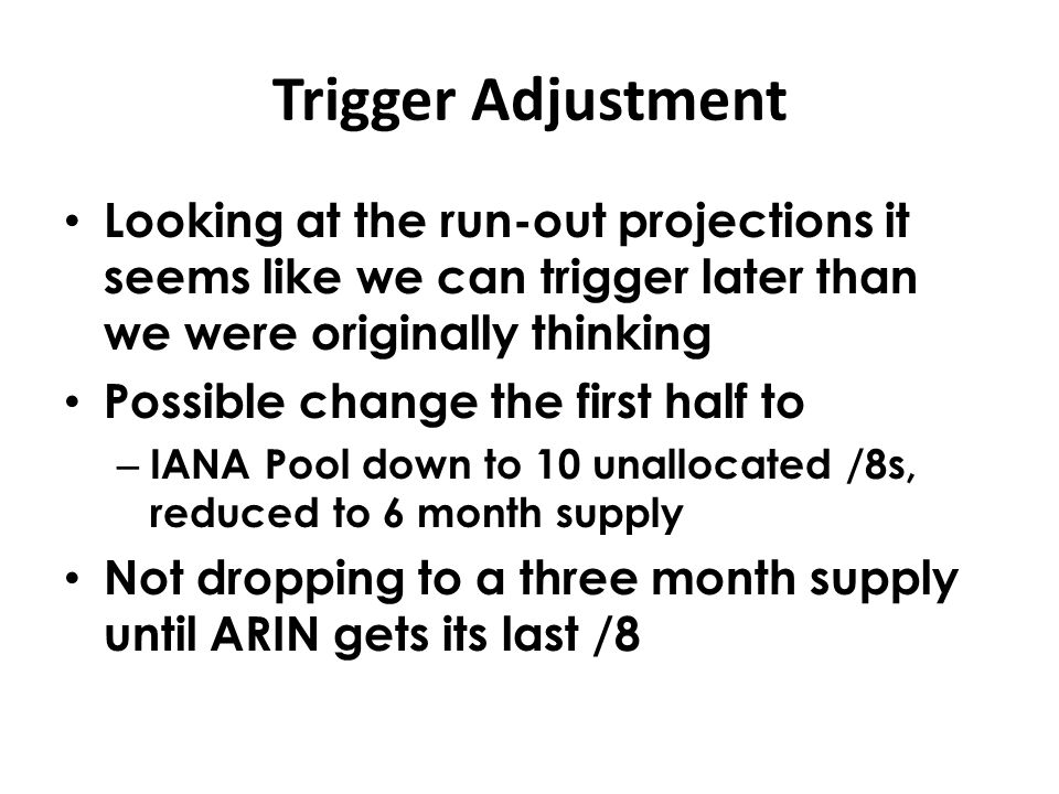 Trigger Adjustment Looking at the run-out projections it seems like we can trigger later than we were originally thinking Possible change the first half to – IANA Pool down to 10 unallocated /8s, reduced to 6 month supply Not dropping to a three month supply until ARIN gets its last /8