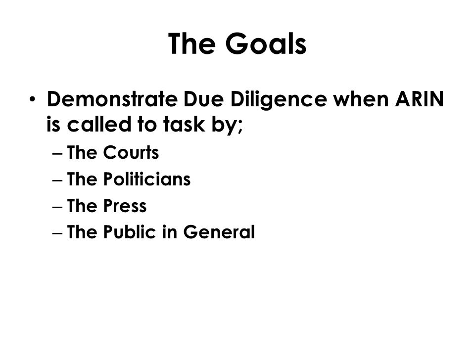 The Goals Demonstrate Due Diligence when ARIN is called to task by; – The Courts – The Politicians – The Press – The Public in General