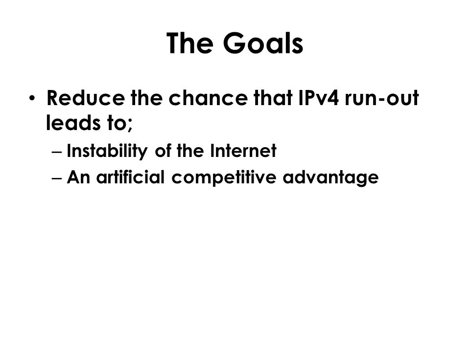 The Goals Reduce the chance that IPv4 run-out leads to; – Instability of the Internet – An artificial competitive advantage