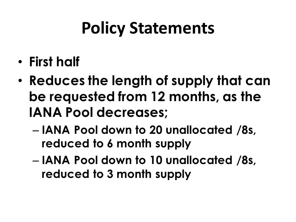 Policy Statements First half Reduces the length of supply that can be requested from 12 months, as the IANA Pool decreases; – IANA Pool down to 20 unallocated /8s, reduced to 6 month supply – IANA Pool down to 10 unallocated /8s, reduced to 3 month supply
