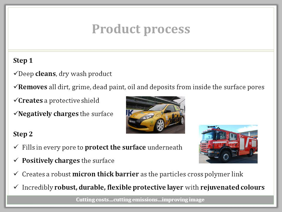 Product process Cutting costs…cutting emissions…improving image Step 1 Deep cleans, dry wash product Removes all dirt, grime, dead paint, oil and deposits from inside the surface pores Creates a protective shield Negatively charges the surface Step 2 Fills in every pore to protect the surface underneath Positively charges the surface Creates a robust micron thick barrier as the particles cross polymer link Incredibly robust, durable, flexible protective layer with rejuvenated colours