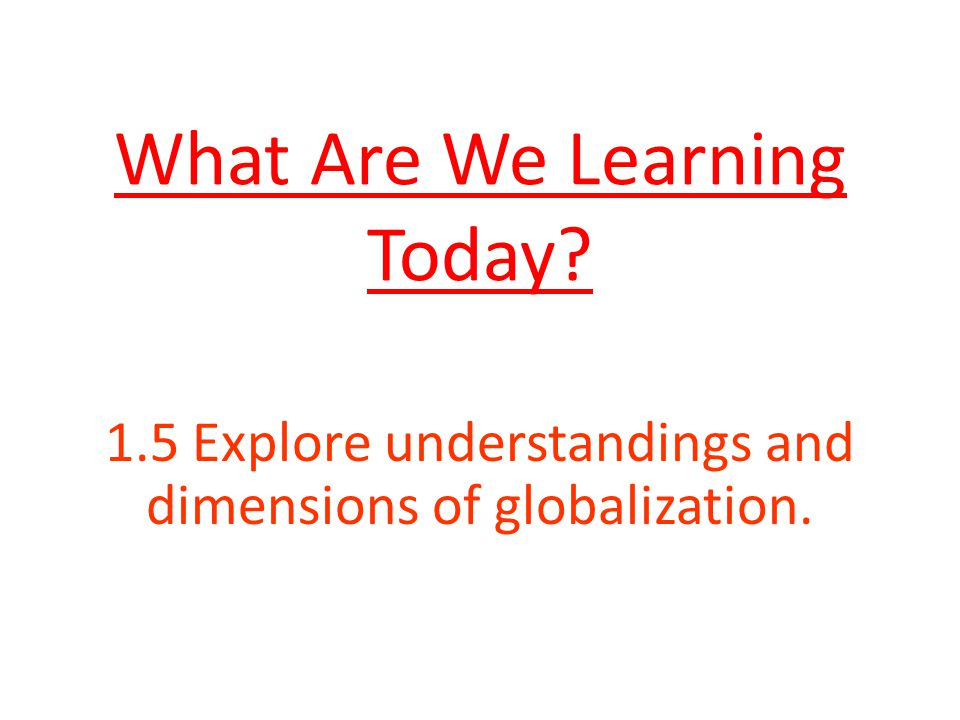 What Are We Learning Today 1.5 Explore understandings and dimensions of globalization.