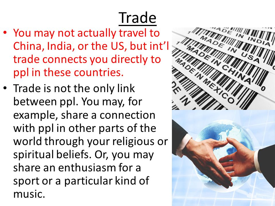 Trade You may not actually travel to China, India, or the US, but int'l trade connects you directly to ppl in these countries.