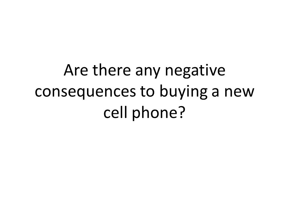 Are there any negative consequences to buying a new cell phone