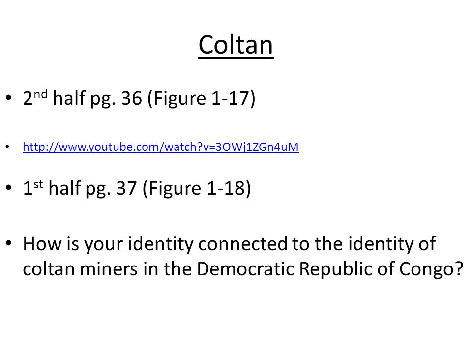 Coltan 2 nd half pg. 36 (Figure 1-17) http://www.youtube.com/watch v=3OWj1ZGn4uM 1 st half pg.