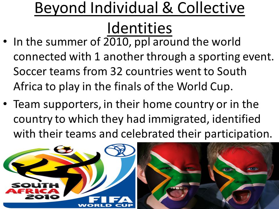 Beyond Individual & Collective Identities In the summer of 2010, ppl around the world connected with 1 another through a sporting event.