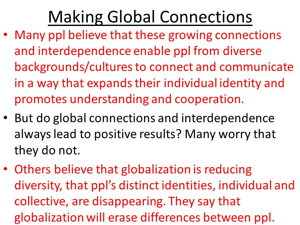 Making Global Connections Many ppl believe that these growing connections and interdependence enable ppl from diverse backgrounds/cultures to connect and communicate in a way that expands their individual identity and promotes understanding and cooperation.