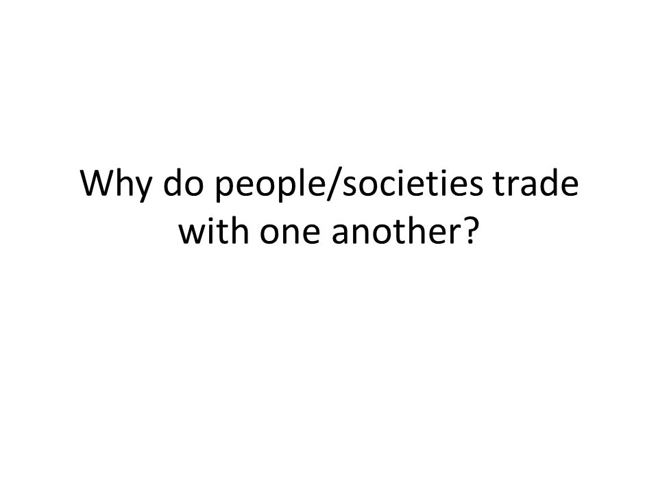 Why do people/societies trade with one another